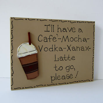 Coffee Sign Ill Have A Cafe Mocha Vodka Xanax Latte To Go Please