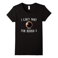 I Can't Wait For Round 2 04/08/24 Solar Eclipse T-Shirt