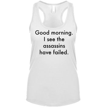 Good Morning I See The Assassins Have Failed Women's Tank