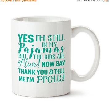 Coffee Mug, Yes I'm Still In My Pajamas, But The Kids Are Alive, Say Thank You And Tell Me I'm Pretty, Housewife gift For Mom