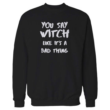 You Say Witch Like It's A Bad Thing Funny Witch Halloween Sweatshirt