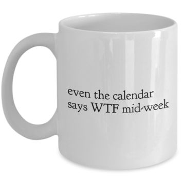 Funny Office Coffee Mug - EVEN THE CALENDAR SAYS WTF MID-WEEK -