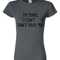 I'm Sorry I Can't Don't Hate Me Graphic Fashion T-Shirt Kids & Adults Sizes Fun Shirt for ALL