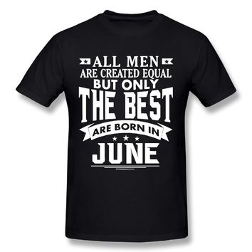 All Men are Created Equal But Only The Best are Born in June T Shirt