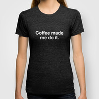 Coffee made me do it T-shirt by WORDS BRAND™