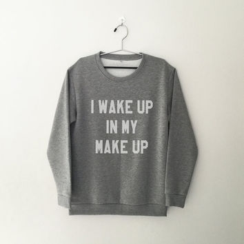 I wake up in my make up sweatshirt jumper cool fashion gift girls women sweater funny cute teens dope teenager tumblr clothing style trendy