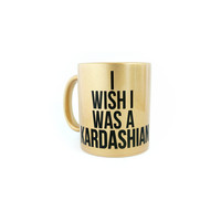 Gold I Wish I Was A Kardashian Humor Coffee Mug High Fashion Fashionista Best Friend Gift