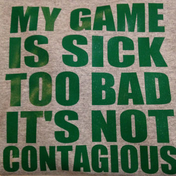 Shirt My Game is so sick too bad it's not contagious