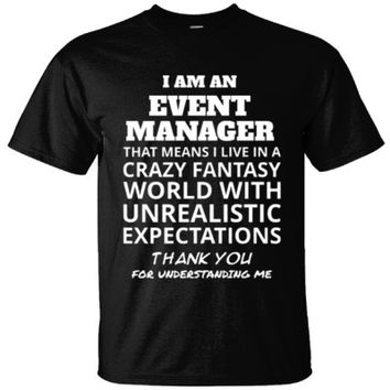 I AM AN EVENT MANAGER THAT MEANS I LIVE IN A CRAZY FANTASY WORLD WITH UNREALISTIC EXPECTATIONS THANK YOU FOR UNDERSTANDING ME - Ultracotton T-Shirt
