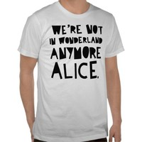 WE'RE NOT IN WONDERLAND ANYMORE ALICE SHIRT from Zazzle.com