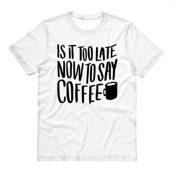 Is it Too Late To Say Coffee t-shirt