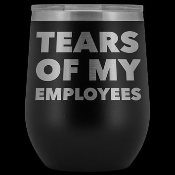 Tears of My Employees Funny Boss Gift for Her Him Small Business Owner Wine Tumbler Stemless Insulated Cup BPA Free 12oz