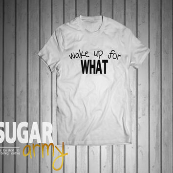 Wake up for WHAT shirt, shirt qith quote, quote on shirt, instagram shirt, tumblr shirt, wake up for what tee, hispter tshirt, Unisex tee