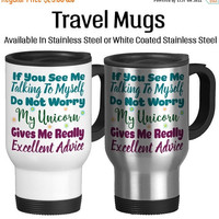 Travel Mug, If You See Me Talking To Myself Do Not Worry My Unicorn Gives Me Really Excellent Advice Funny, Stainless Steel 14 oz