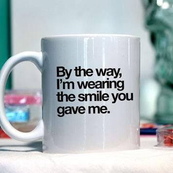 By the way I am wearing the smile that you gave me - Ceramic coffee mug - funny sayings