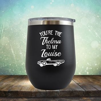 You're the Thelma to my Louise - Stemless Wine Cup