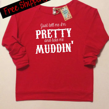 Just Tell Me I'm Pretty and Take Me Muddin'. Country Girl Clothing. Southern Girl. Country Top. Wide Neck Sweatshirt. Free Shipping USA