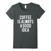 Coffee Is Always A Good Idea Funny Shirt Coffee Lover Gift