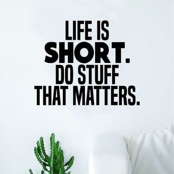 Life is Short Do Stuff That Matters Wall Decal Sticker Vinyl Art Bedroom Living Room Decor Decoration Teen Quote Inspirational Motivational School Teacher Class Students Nursery