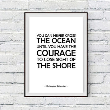 Courage Inspirational Quote Print, Christopher Columbus Qoute, You can never cross the ocean until you have the courage... Life Travel Art