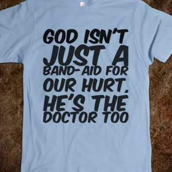 GOD ISN'T JUST A BAND-AID FOR OUR HURT, HE'S THE DOCTOR TOO T-SHIRT