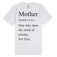 Mother (n.) One who does the work of twenty. For free.