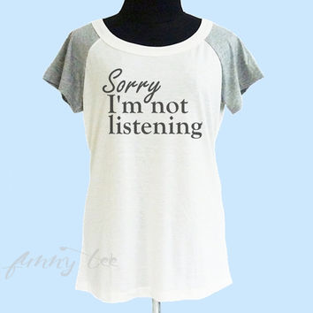 Sorry I'm not listening shirt wide neck tee** off white grey women t shirt size S M L XL **quote shirt **cute tshirts
