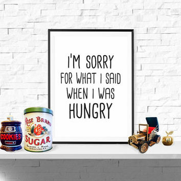 Art print, I'm sorry for what i said when i was hungry, kitchen poster, funny, kitchen decor
