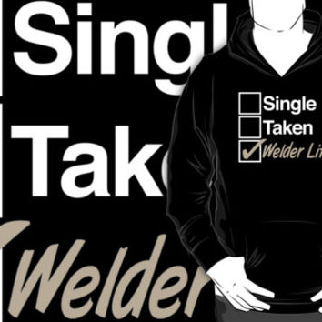 Must-Have 'Single. Taken. Welder Life.' T-shirts, Hoodies, Accessories and Gifts