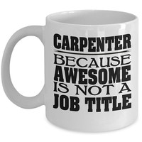 Carpenter 11oz White Coffee Mug - Because Awesome Is Not A Job Title - Carpenter Gifts, Carpenter Mug, Carpenter Cup, Gift For Carpenter
