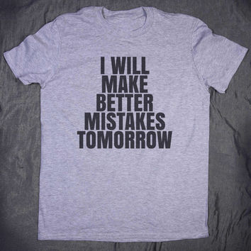 I Will Make Better Mistakes Tomorrow Slogan Tee Funny Sarcasm Sarcastic Tumblr Top T-shirt