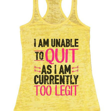 I Am Unable To Quit As I Am Currently Too Legit Burnout Tank Top By BurnoutTankTops.com - 1363