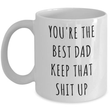 Father's Day Mug Father Gifts Dad Gifts Dad Mug Funny Gifts For Dad You're The Best Dad Keep It Up Dad Coffee Cup Gag Gifts Dad Birthday Present