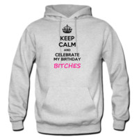 Keep calm and celebrate my birthday, bitches meme HOODIE