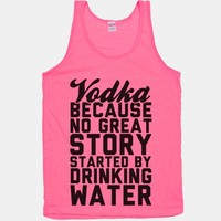 Vodka Because No Great Story Started By Drinking Water