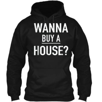 Wanna Buy A House - Popular Real Estate Agent Quote T-Shirt Pullover Hoodie 8 oz