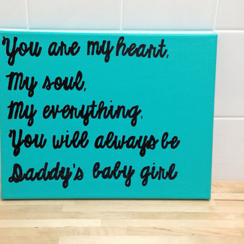 11in x 14in canvas You are my heart. My soul. My everything. You will always be daddy's baby girl. Quote. Daughter.