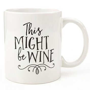 Funny 11oz Coffee or Tea Mugs - Might Be Wine Mug  -Great Inspirational Sarcasm Gift for Men, Women, Sister Brother, Husband, Wi