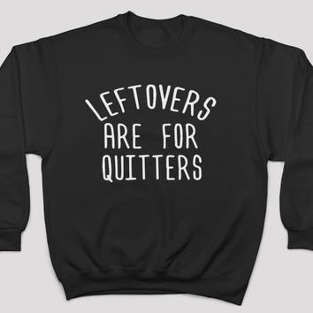 leftovers are for quitters sweatshirt crewneck funny women men holiday thanksgiving turkey quotes slogan hipster gift