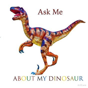 'Ask Me About My Dinosaur ' by ArtOLena