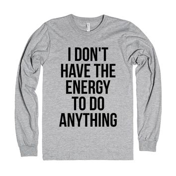 I don't have the energy to do anything long sleeve t-shirt