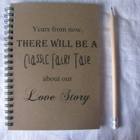 Years from now, there will be a classic fairy tale about our love story- 5 x 7 journal