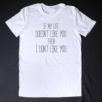 If My Cat Does not Like You Then I Do No Like You Sarcastic T Shirt - Funny Slogan Clothing Adult Humor Sassy Shirt Attitude Shirts