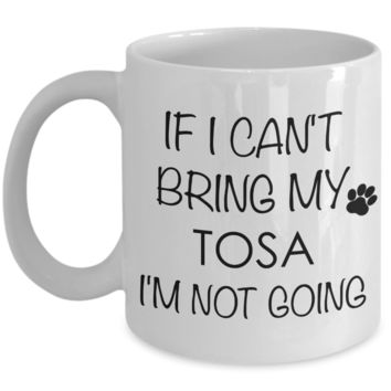 Tosa Dog Gifts If I Can't Bring My Tosa I'm Not Going Mug Ceramic Coffee Cup