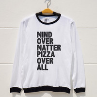 S M L XL -- Mind Over Matter Pizza Over All Tshirts Funny Quote Tshirts Women Shirts Men Shirts Ringer Tee Shirts Long Sleeve Short Sleeve