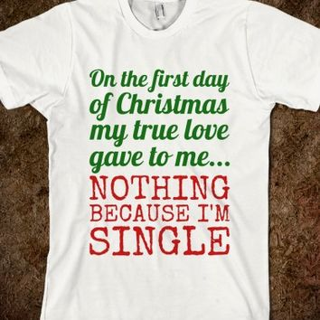 ON THE FIRST DAY OF CHRISTMAS MY TRUE LOVE GAVE TO ME... NOTHING BECAUSE I'M SINGLE T-SHIRT GRICL612