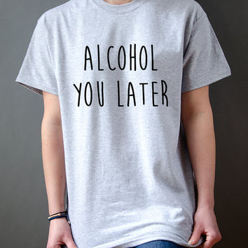 Alcohol you later Unisex Tshirt for womens Tumblr T-shirt Sassy and Funny Girl T-shirt