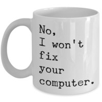 No, I Won't Fix Your Computer Mug Ceramic Coffee Cup IT Computer Geek Gift