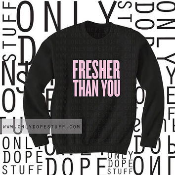 Fresher Than You Sweatshirt