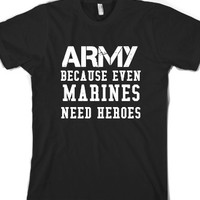 Army Because Even Marines Need Heroes T Shirt |